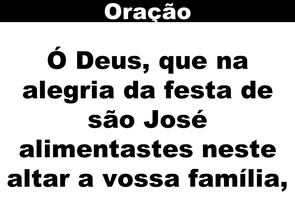 Oração Ó Deus, que na alegria da festa de são José alimentastes neste altar a vossa família,