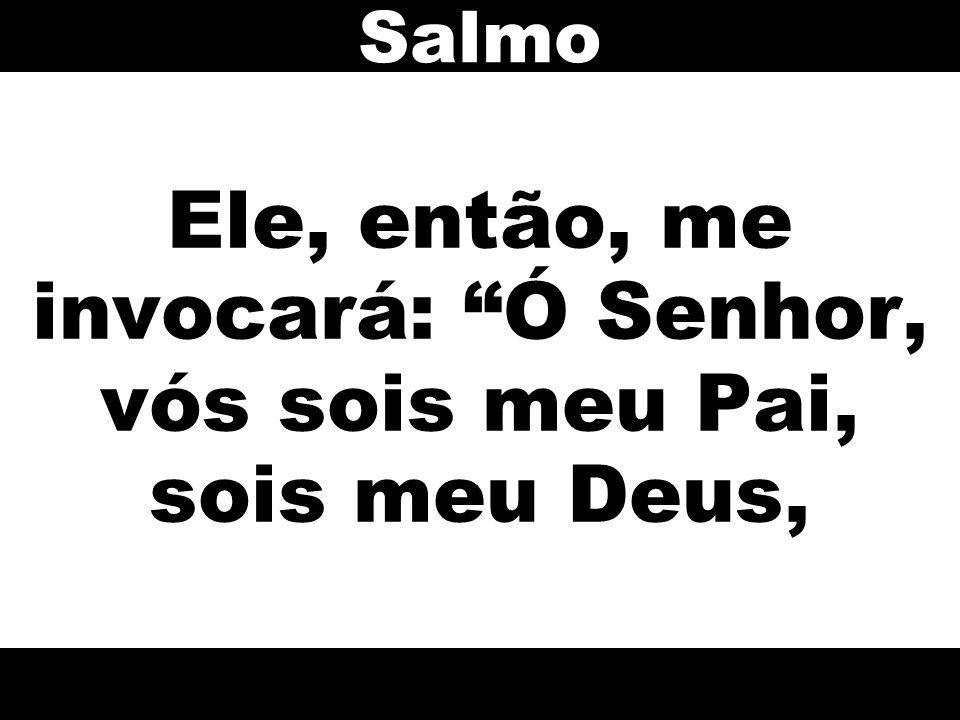 Ele, então, me invocará: Ó Senhor, vós sois meu Pai, sois meu Deus,