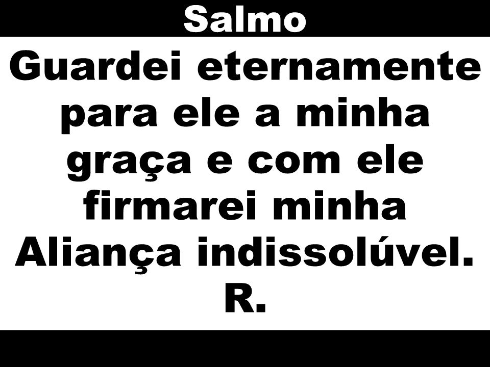 Salmo Guardei eternamente para ele a minha graça e com ele firmarei minha Aliança indissolúvel. R.