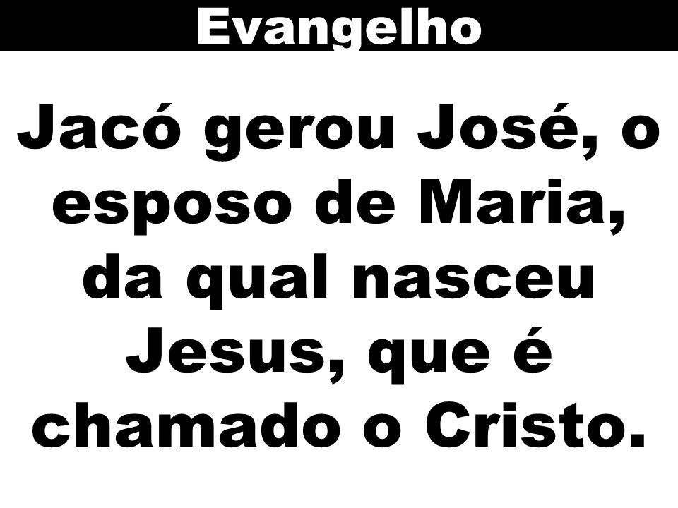 Evangelho Jacó gerou José, o esposo de Maria, da qual nasceu Jesus, que é chamado o Cristo.