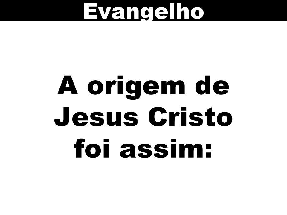A origem de Jesus Cristo foi assim: