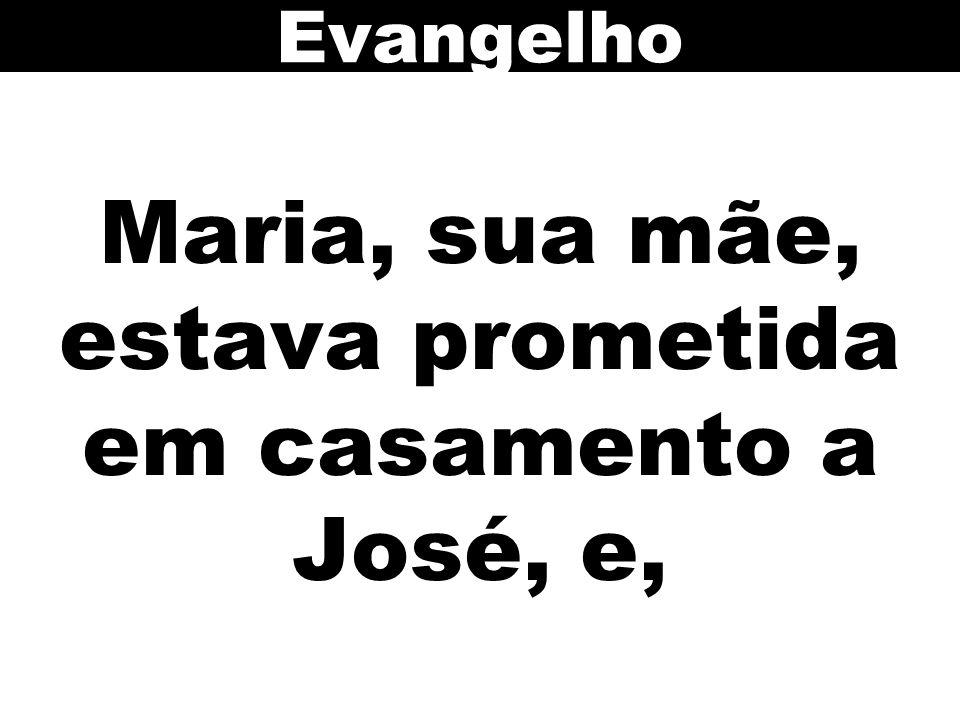 Maria, sua mãe, estava prometida em casamento a José, e,