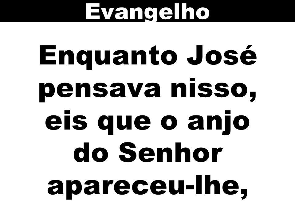 Enquanto José pensava nisso, eis que o anjo do Senhor apareceu-lhe,