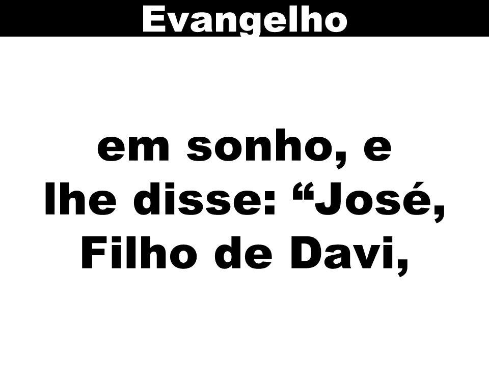 em sonho, e lhe disse: José, Filho de Davi,