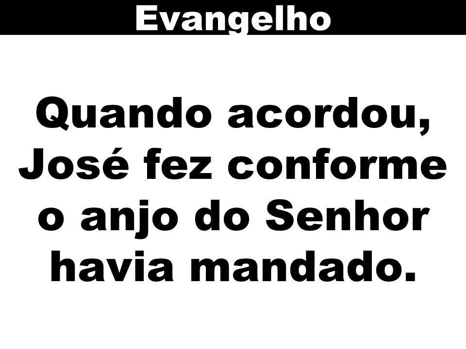 Quando acordou, José fez conforme o anjo do Senhor havia mandado.
