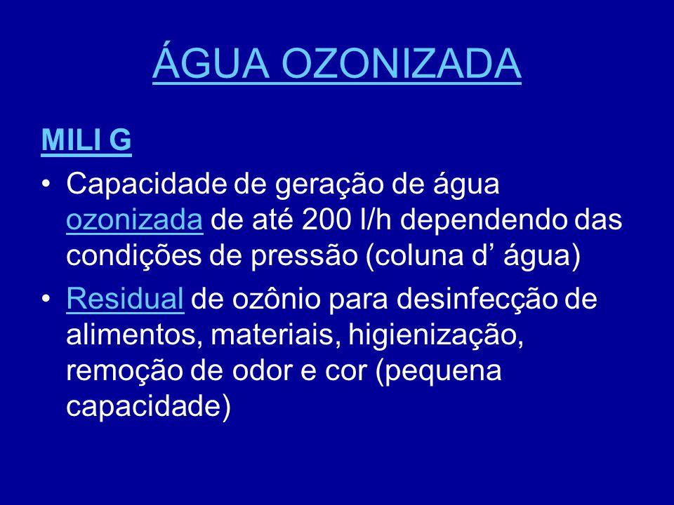 ÁGUA OZONIZADA MILI G. Capacidade de geração de água ozonizada de até 200 l/h dependendo das condições de pressão (coluna d' água)