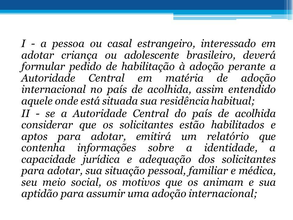 I - a pessoa ou casal estrangeiro, interessado em adotar criança ou adolescente brasileiro, deverá formular pedido de habilitação à adoção perante a Autoridade Central em matéria de adoção internacional no país de acolhida, assim entendido aquele onde está situada sua residência habitual; II - se a Autoridade Central do país de acolhida considerar que os solicitantes estão habilitados e aptos para adotar, emitirá um relatório que contenha informações sobre a identidade, a capacidade jurídica e adequação dos solicitantes para adotar, sua situação pessoal, familiar e médica, seu meio social, os motivos que os animam e sua aptidão para assumir uma adoção internacional;