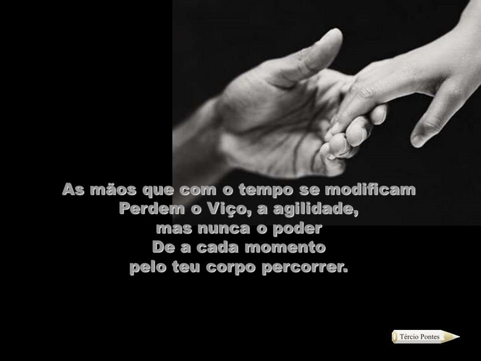 As mãos que com o tempo se modificam Perdem o Viço, a agilidade,