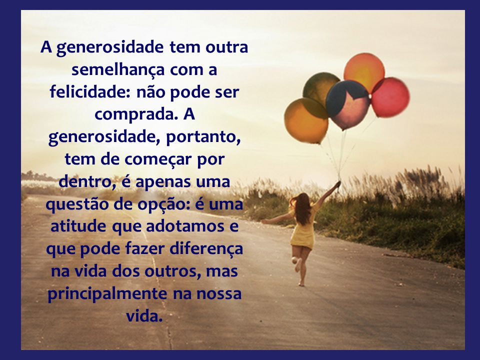 A generosidade tem outra semelhança com a felicidade: não pode ser comprada.