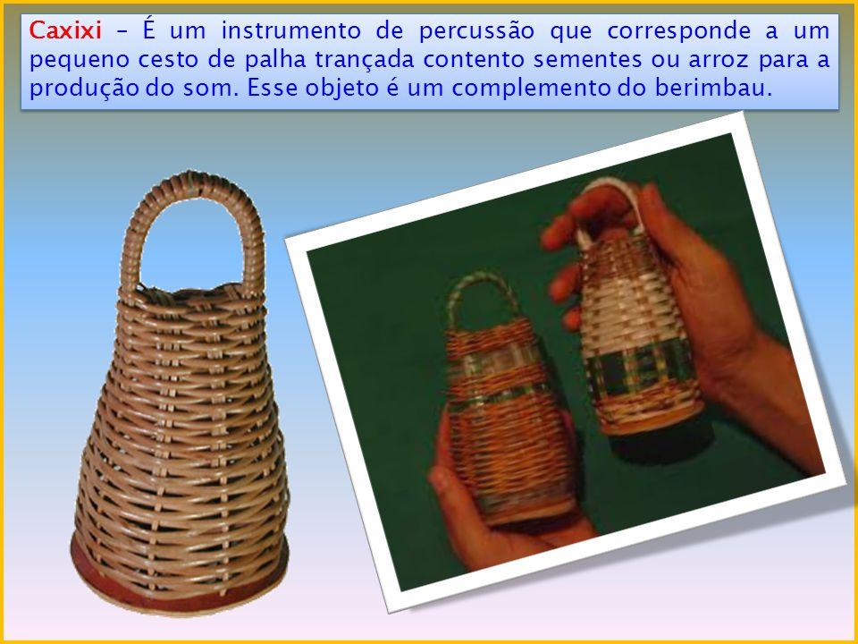 Caxixi – É um instrumento de percussão que corresponde a um pequeno cesto de palha trançada contento sementes ou arroz para a produção do som.