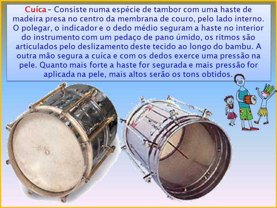 Cuíca – Consiste numa espécie de tambor com uma haste de madeira presa no centro da membrana de couro, pelo lado interno.