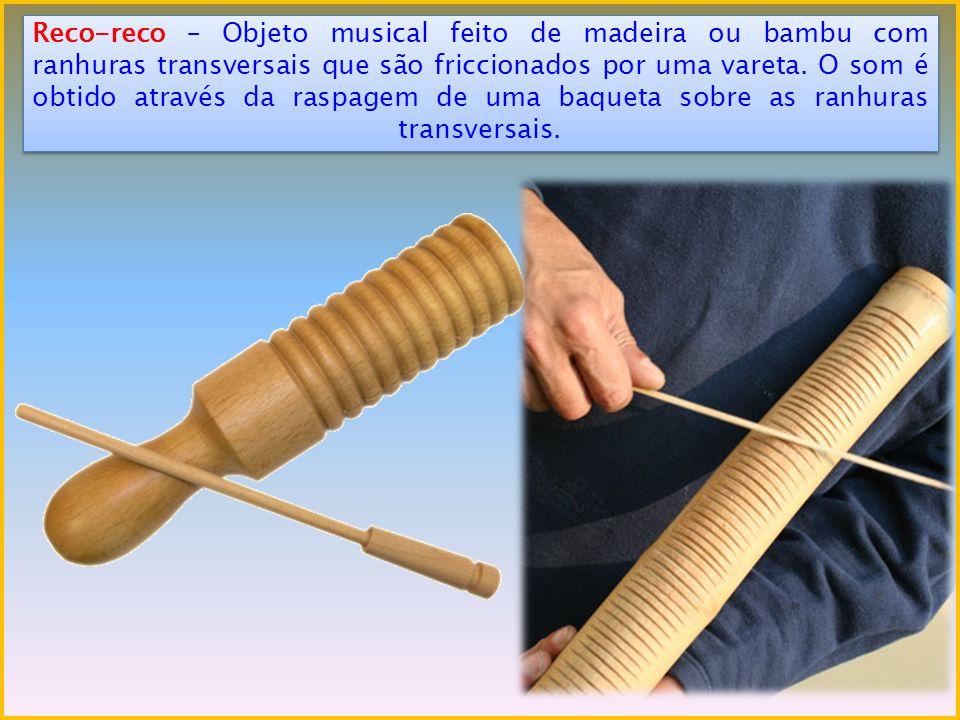 Reco-reco – Objeto musical feito de madeira ou bambu com ranhuras transversais que são friccionados por uma vareta.