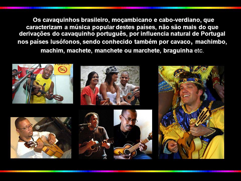 Os cavaquinhos brasileiro, moçambicano e cabo-verdiano, que caracterizam a música popular destes países, não são mais do que derivações do cavaquinho português, por influencia natural de Portugal nos países lusófonos, sendo conhecido também por cavaco, machimbo, machim, machete, manchete ou marchete, braguinha etc.