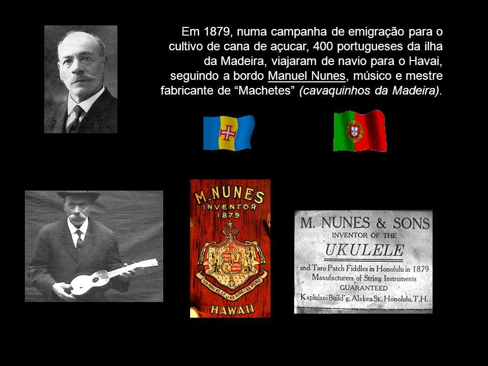Em 1879, numa campanha de emigração para o cultivo de cana de açucar, 400 portugueses da ilha da Madeira, viajaram de navio para o Havai, seguindo a bordo Manuel Nunes, músico e mestre fabricante de Machetes (cavaquinhos da Madeira).