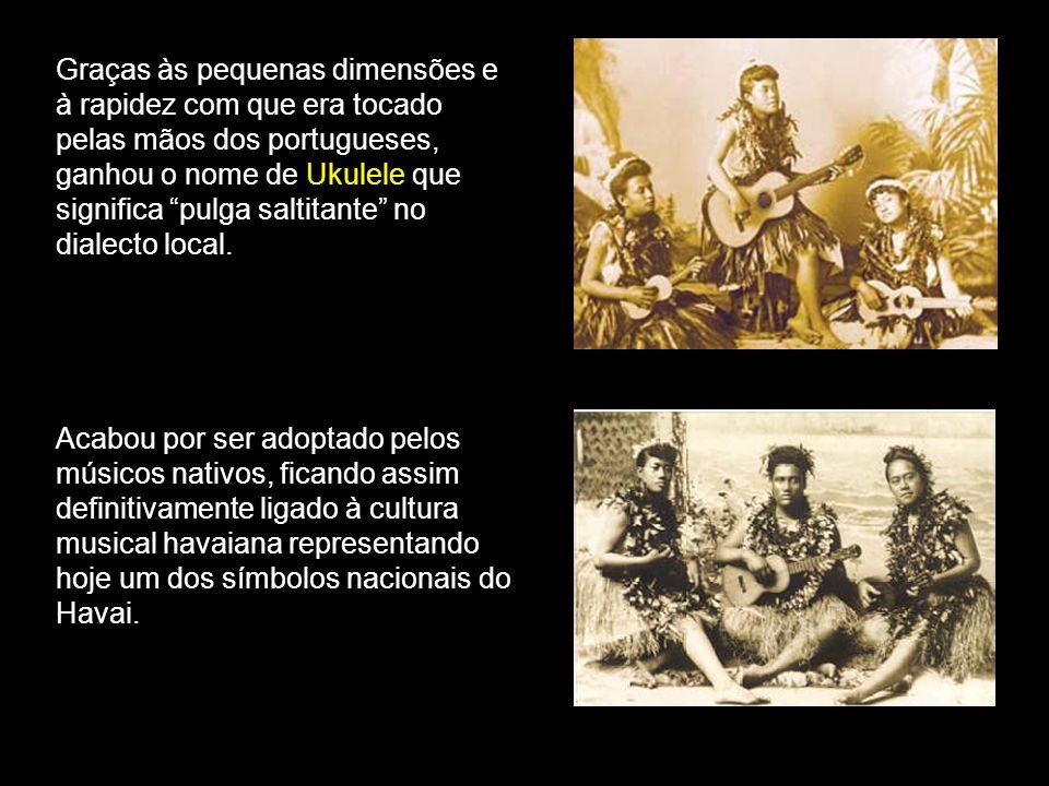 Graças às pequenas dimensões e à rapidez com que era tocado pelas mãos dos portugueses, ganhou o nome de Ukulele que significa pulga saltitante no dialecto local.
