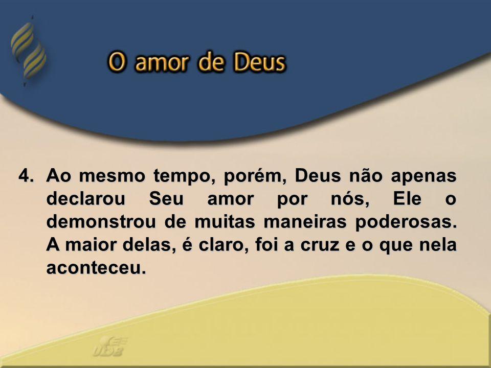 Ao mesmo tempo, porém, Deus não apenas declarou Seu amor por nós, Ele o demonstrou de muitas maneiras poderosas.