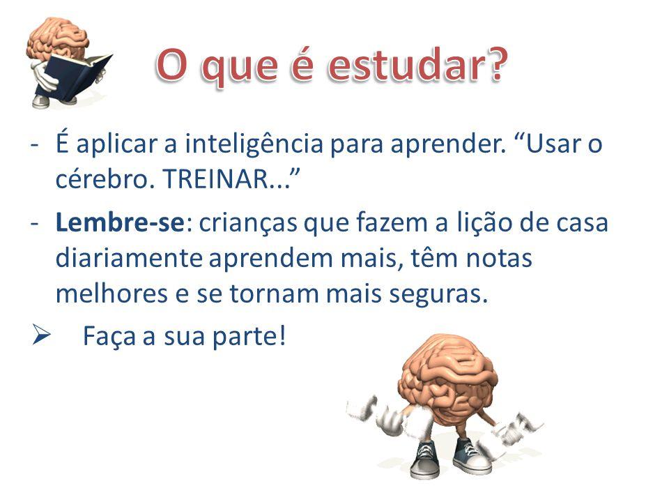 O que é estudar É aplicar a inteligência para aprender. Usar o cérebro. TREINAR...