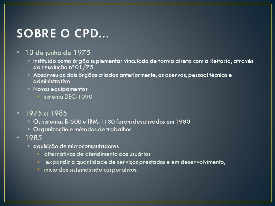 SOBRE O CPD... 13 de junho de 1975. Instituído como órgão suplementar vinculado de forma direta com a Reitoria, através da resolução nº 01/75.