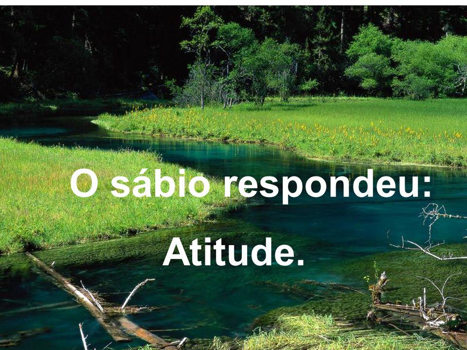 O sábio respondeu: Atitude.