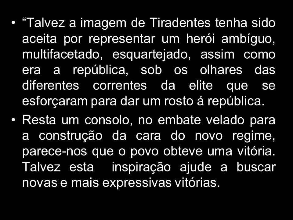 Talvez a imagem de Tiradentes tenha sido aceita por representar um herói ambíguo, multifacetado, esquartejado, assim como era a república, sob os olhares das diferentes correntes da elite que se esforçaram para dar um rosto á república.