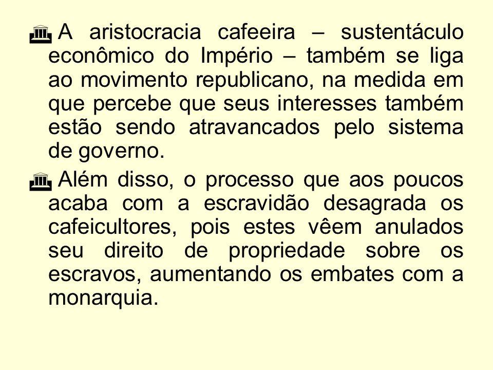 A aristocracia cafeeira – sustentáculo econômico do Império – também se liga ao movimento republicano, na medida em que percebe que seus interesses também estão sendo atravancados pelo sistema de governo.