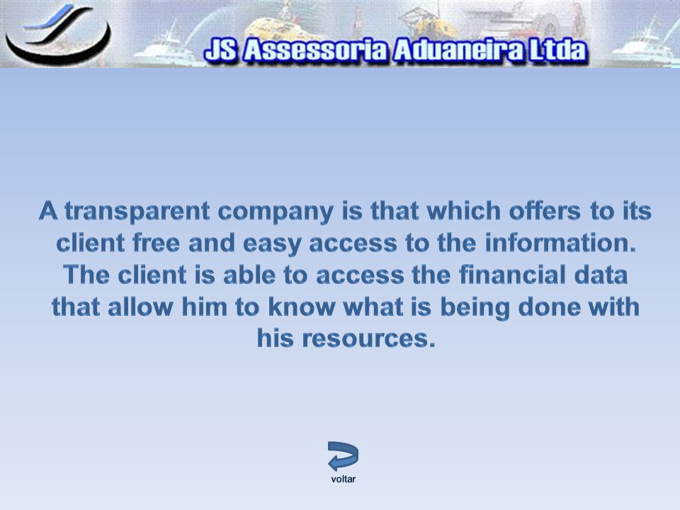 A transparent company is that which offers to its client free and easy access to the information. The client is able to access the financial data that allow him to know what is being done with his resources.