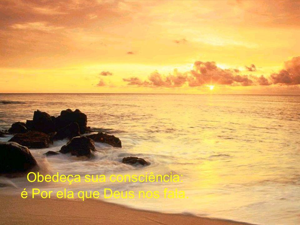 Obedeça sua consciência: é Por ela que Deus nos fala.