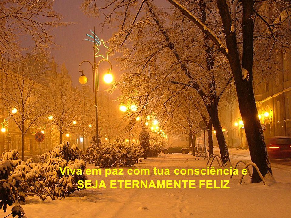 Viva em paz com tua consciência e SEJA ETERNAMENTE FELIZ