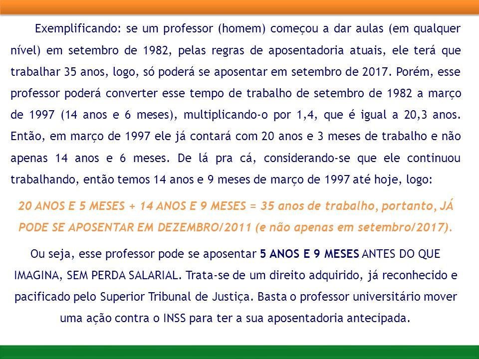 Exemplificando: se um professor (homem) começou a dar aulas (em qualquer nível) em setembro de 1982, pelas regras de aposentadoria atuais, ele terá que trabalhar 35 anos, logo, só poderá se aposentar em setembro de 2017. Porém, esse professor poderá converter esse tempo de trabalho de setembro de 1982 a março de 1997 (14 anos e 6 meses), multiplicando-o por 1,4, que é igual a 20,3 anos. Então, em março de 1997 ele já contará com 20 anos e 3 meses de trabalho e não apenas 14 anos e 6 meses. De lá pra cá, considerando-se que ele continuou trabalhando, então temos 14 anos e 9 meses de março de 1997 até hoje, logo: