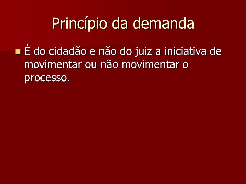 Princípio da demanda É do cidadão e não do juiz a iniciativa de movimentar ou não movimentar o processo.