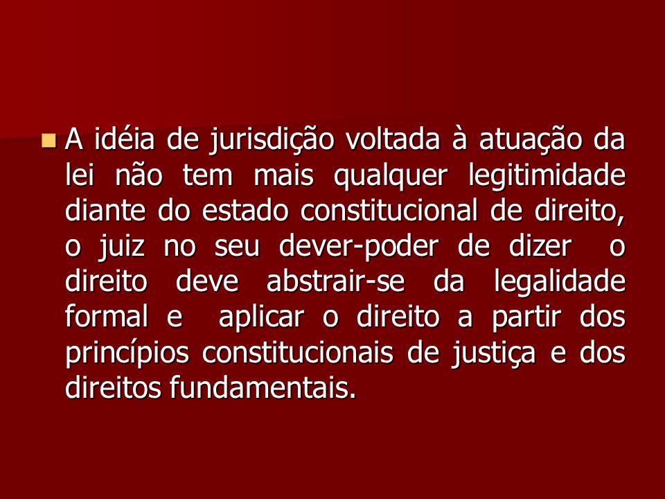 A idéia de jurisdição voltada à atuação da lei não tem mais qualquer legitimidade diante do estado constitucional de direito, o juiz no seu dever-poder de dizer o direito deve abstrair-se da legalidade formal e aplicar o direito a partir dos princípios constitucionais de justiça e dos direitos fundamentais.