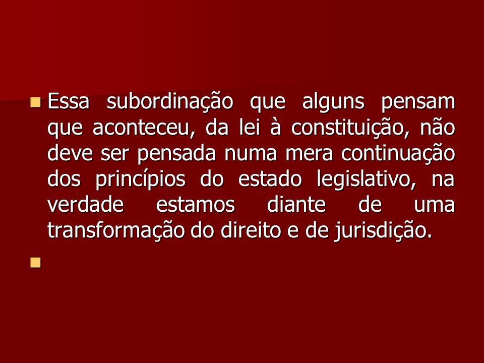 Essa subordinação que alguns pensam que aconteceu, da lei à constituição, não deve ser pensada numa mera continuação dos princípios do estado legislativo, na verdade estamos diante de uma transformação do direito e de jurisdição.
