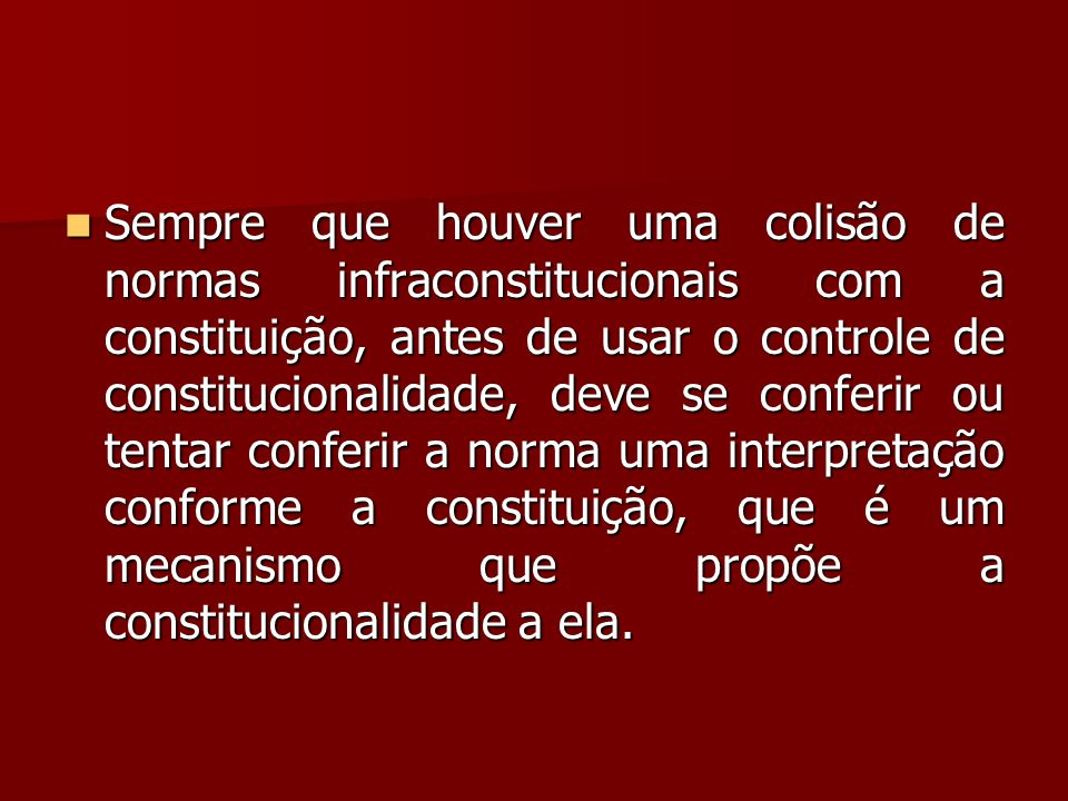 Sempre que houver uma colisão de normas infraconstitucionais com a constituição, antes de usar o controle de constitucionalidade, deve se conferir ou tentar conferir a norma uma interpretação conforme a constituição, que é um mecanismo que propõe a constitucionalidade a ela.