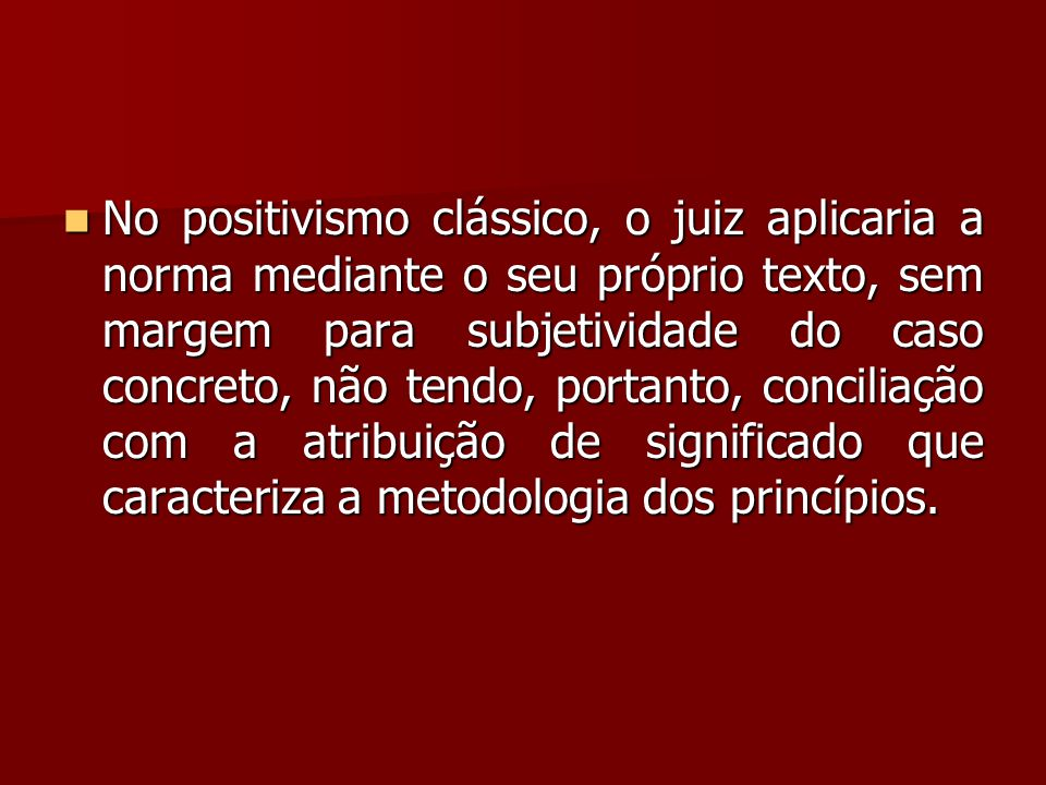 No positivismo clássico, o juiz aplicaria a norma mediante o seu próprio texto, sem margem para subjetividade do caso concreto, não tendo, portanto, conciliação com a atribuição de significado que caracteriza a metodologia dos princípios.