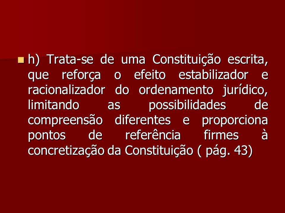 h) Trata-se de uma Constituição escrita, que reforça o efeito estabilizador e racionalizador do ordenamento jurídico, limitando as possibilidades de compreensão diferentes e proporciona pontos de referência firmes à concretização da Constituição ( pág.