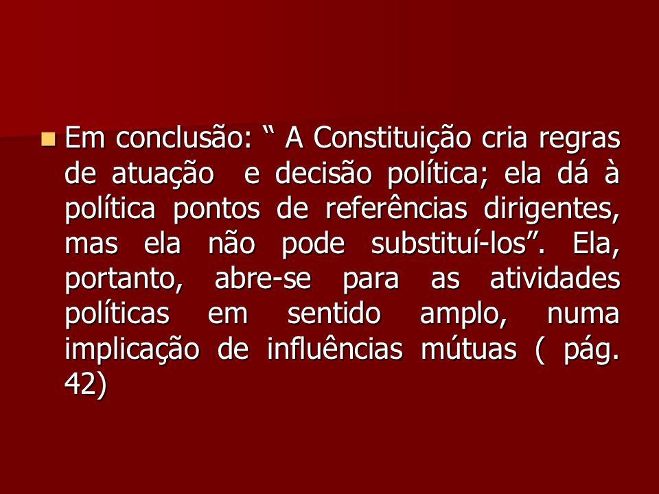 Em conclusão: A Constituição cria regras de atuação e decisão política; ela dá à política pontos de referências dirigentes, mas ela não pode substituí-los .
