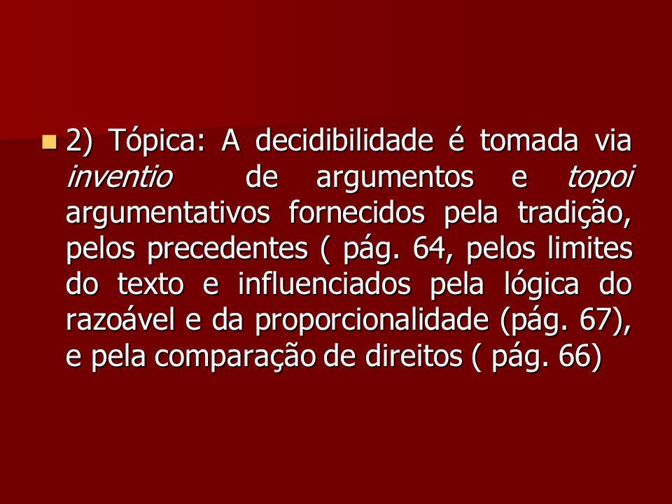2) Tópica: A decidibilidade é tomada via inventio de argumentos e topoi argumentativos fornecidos pela tradição, pelos precedentes ( pág.