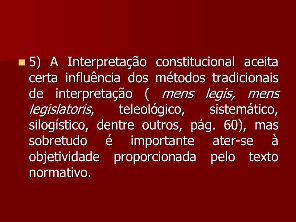 5) A Interpretação constitucional aceita certa influência dos métodos tradicionais de interpretação ( mens legis, mens legislatoris, teleológico, sistemático, silogístico, dentre outros, pág.