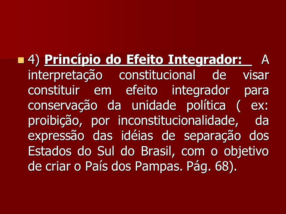 4) Princípio do Efeito Integrador: A interpretação constitucional de visar constituir em efeito integrador para conservação da unidade política ( ex: proibição, por inconstitucionalidade, da expressão das idéias de separação dos Estados do Sul do Brasil, com o objetivo de criar o País dos Pampas.