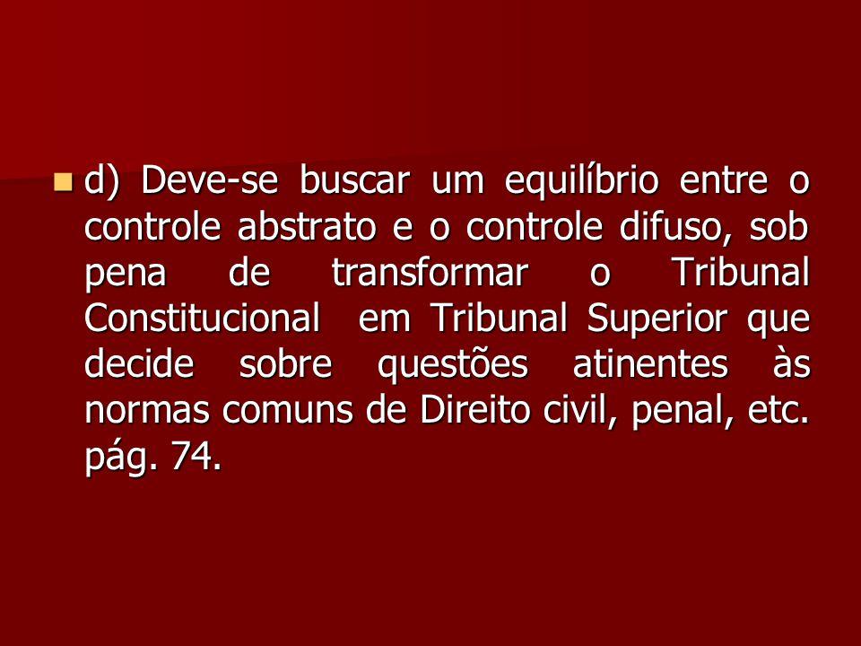 d) Deve-se buscar um equilíbrio entre o controle abstrato e o controle difuso, sob pena de transformar o Tribunal Constitucional em Tribunal Superior que decide sobre questões atinentes às normas comuns de Direito civil, penal, etc.