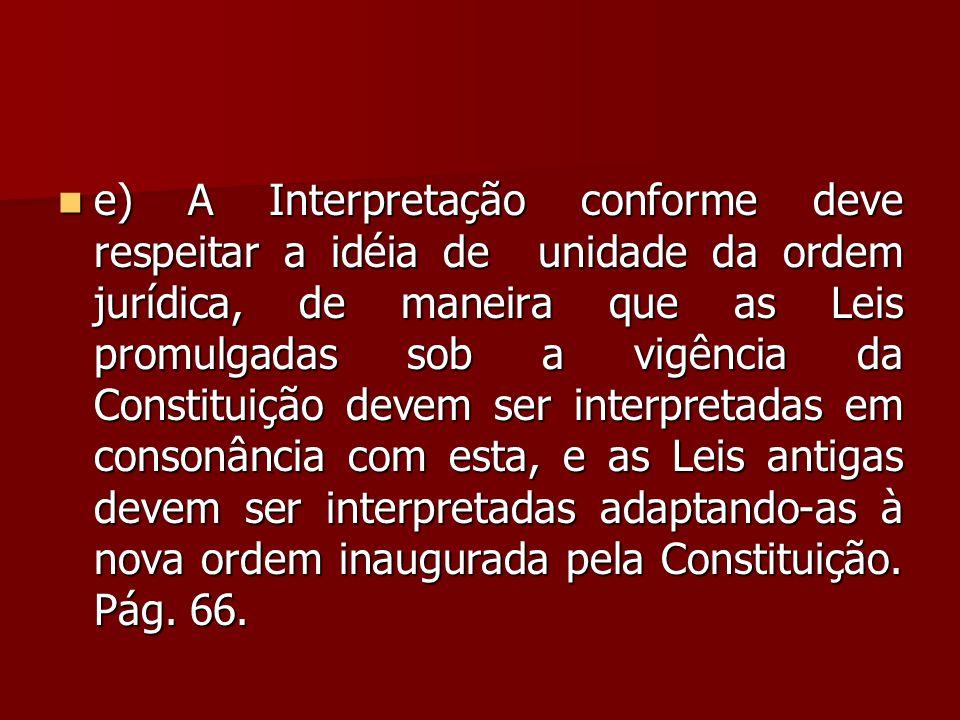 e) A Interpretação conforme deve respeitar a idéia de unidade da ordem jurídica, de maneira que as Leis promulgadas sob a vigência da Constituição devem ser interpretadas em consonância com esta, e as Leis antigas devem ser interpretadas adaptando-as à nova ordem inaugurada pela Constituição.