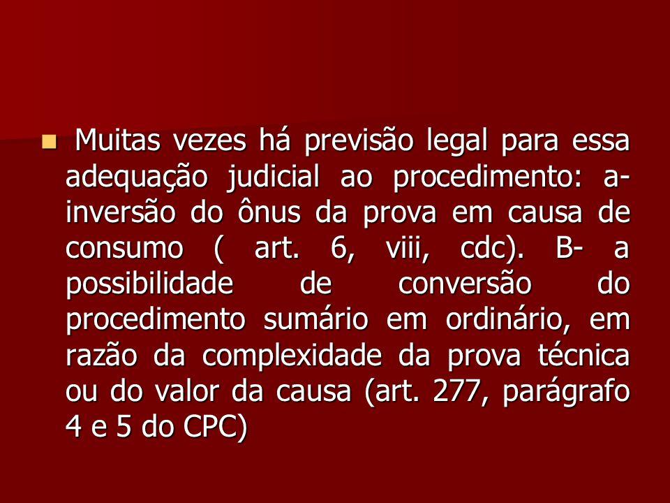 Muitas vezes há previsão legal para essa adequação judicial ao procedimento: a- inversão do ônus da prova em causa de consumo ( art.