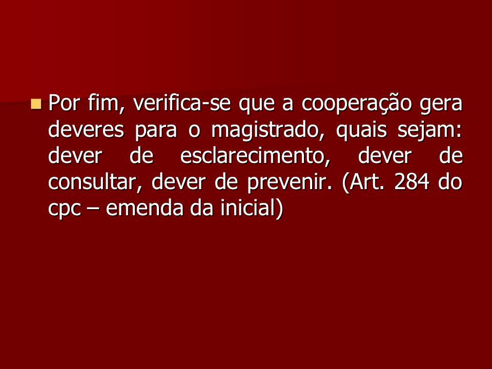 Por fim, verifica-se que a cooperação gera deveres para o magistrado, quais sejam: dever de esclarecimento, dever de consultar, dever de prevenir.
