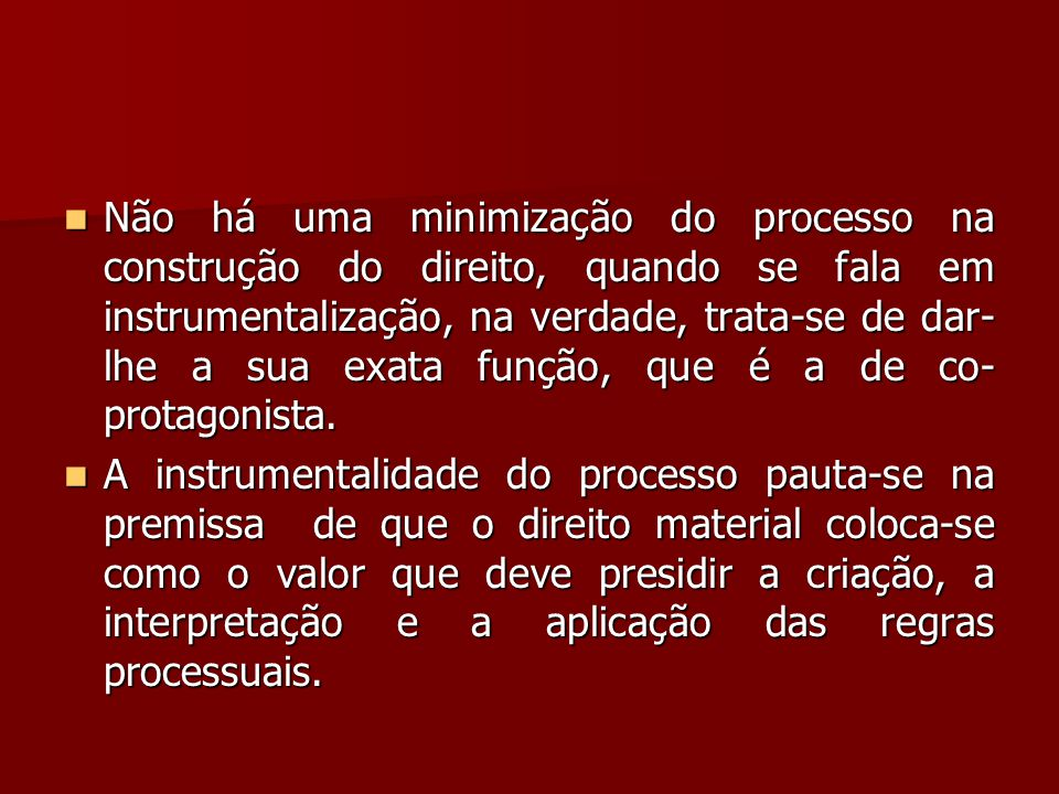 Não há uma minimização do processo na construção do direito, quando se fala em instrumentalização, na verdade, trata-se de dar-lhe a sua exata função, que é a de co-protagonista.