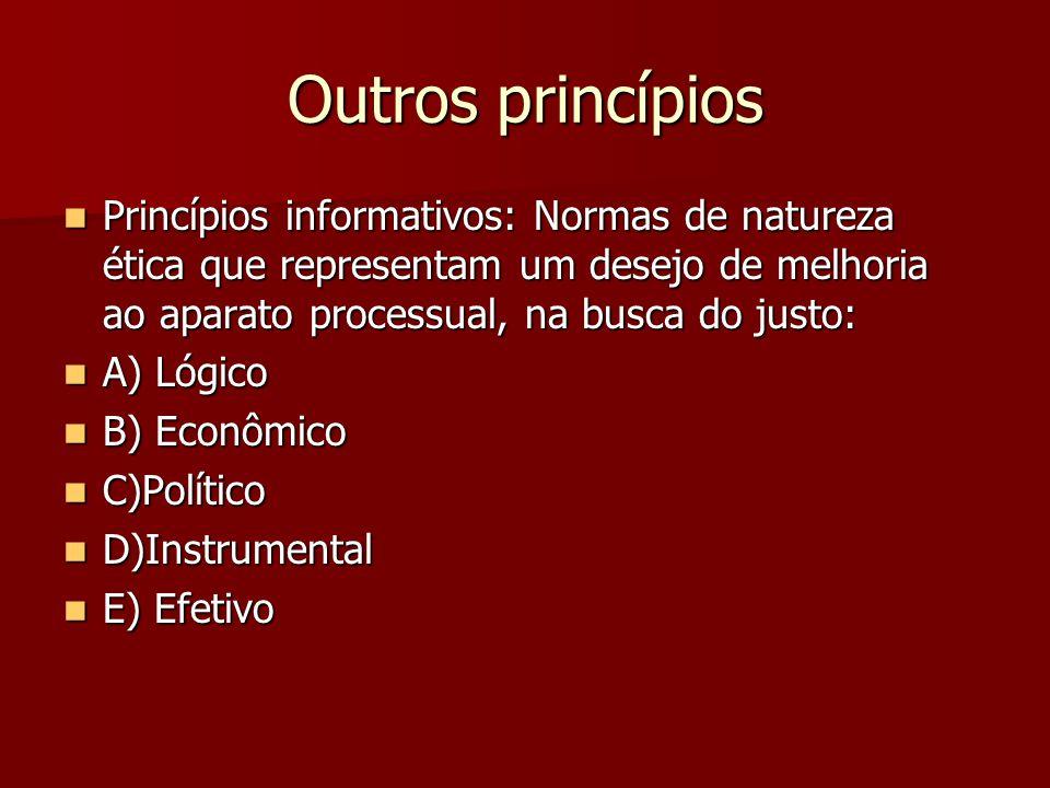 Outros princípios Princípios informativos: Normas de natureza ética que representam um desejo de melhoria ao aparato processual, na busca do justo:
