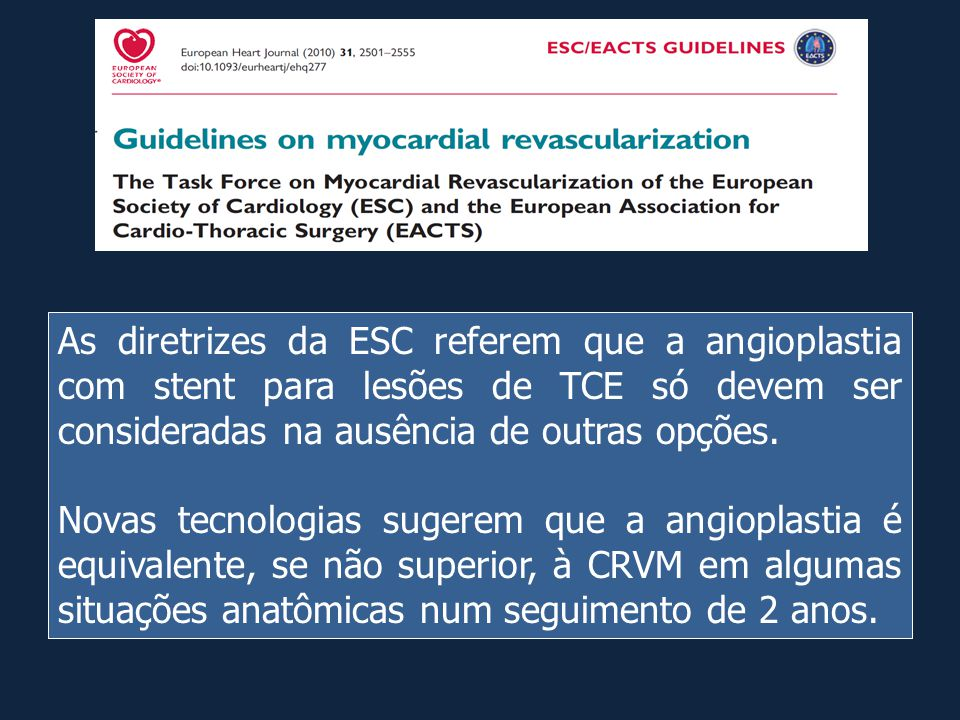 As diretrizes da ESC referem que a angioplastia com stent para lesões de TCE só devem ser consideradas na ausência de outras opções.