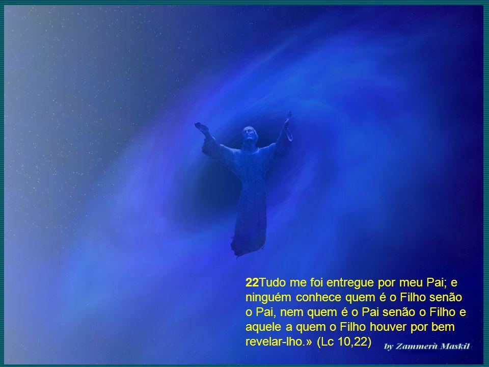 22Tudo me foi entregue por meu Pai; e ninguém conhece quem é o Filho senão o Pai, nem quem é o Pai senão o Filho e aquele a quem o Filho houver por bem revelar-lho.» (Lc 10,22)