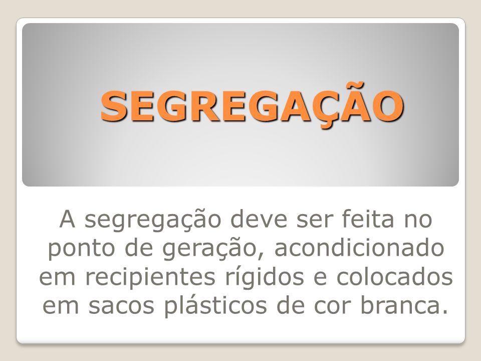 SEGREGAÇÃO A segregação deve ser feita no ponto de geração, acondicionado em recipientes rígidos e colocados em sacos plásticos de cor branca.
