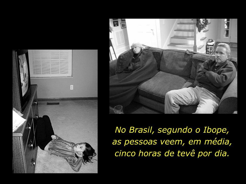 No Brasil, segundo o Ibope, as pessoas veem, em média, cinco horas de tevê por dia.