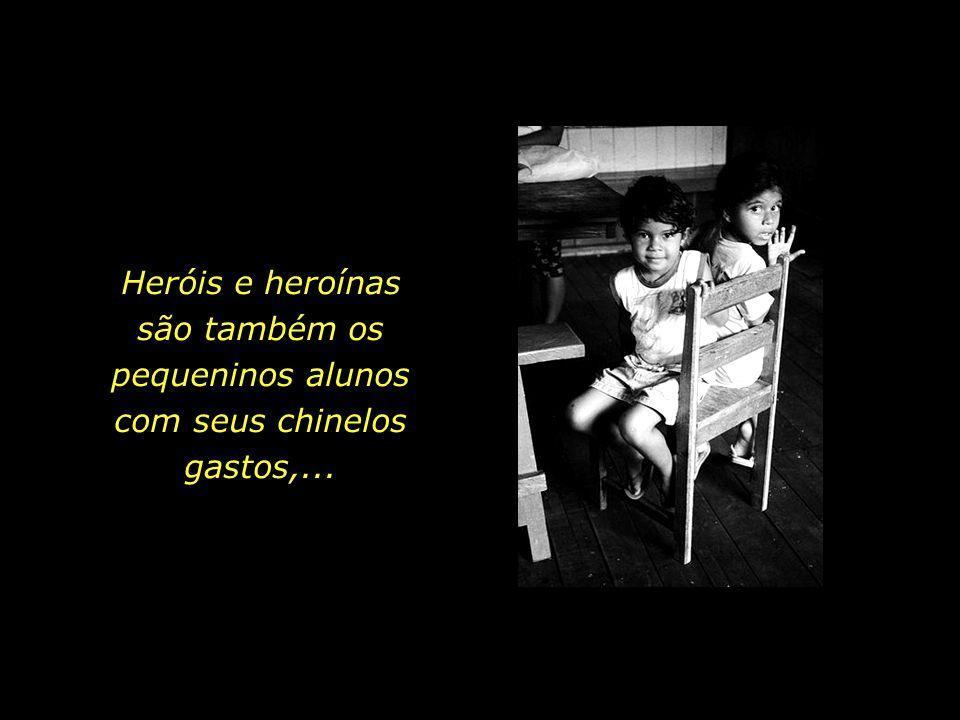 Heróis e heroínas são também os pequeninos alunos com seus chinelos gastos,...